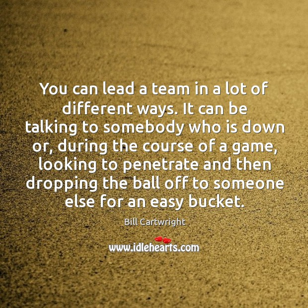 Image, You can lead a team in a lot of different ways. It can be talking to somebody who is down or