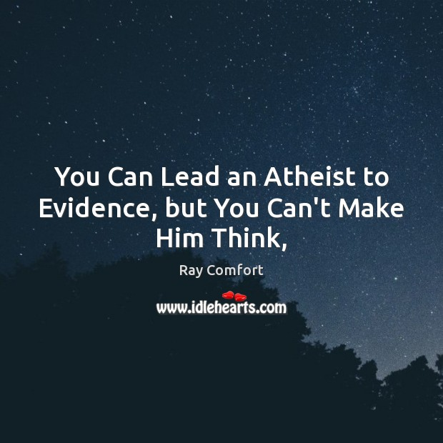 You Can Lead an Atheist to Evidence, but You Can't Make Him Think, Ray Comfort Picture Quote