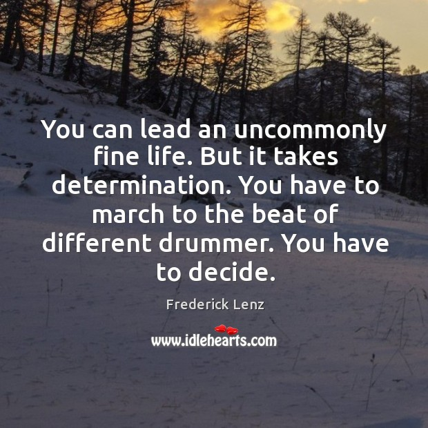 You can lead an uncommonly fine life. But it takes determination. You Image