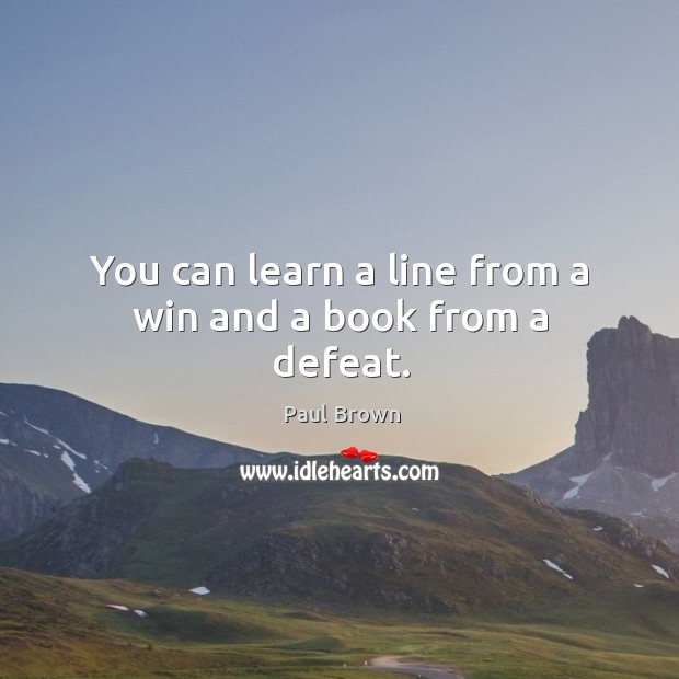You can learn a line from a win and a book from a defeat. Image