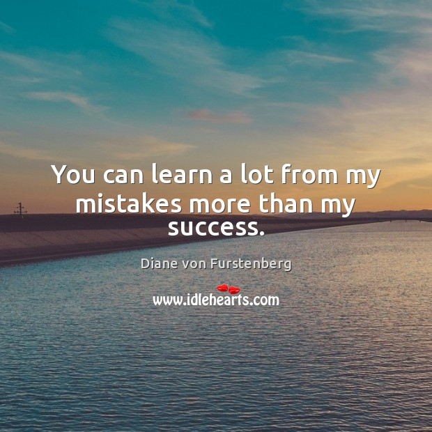 You can learn a lot from my mistakes more than my success. Image