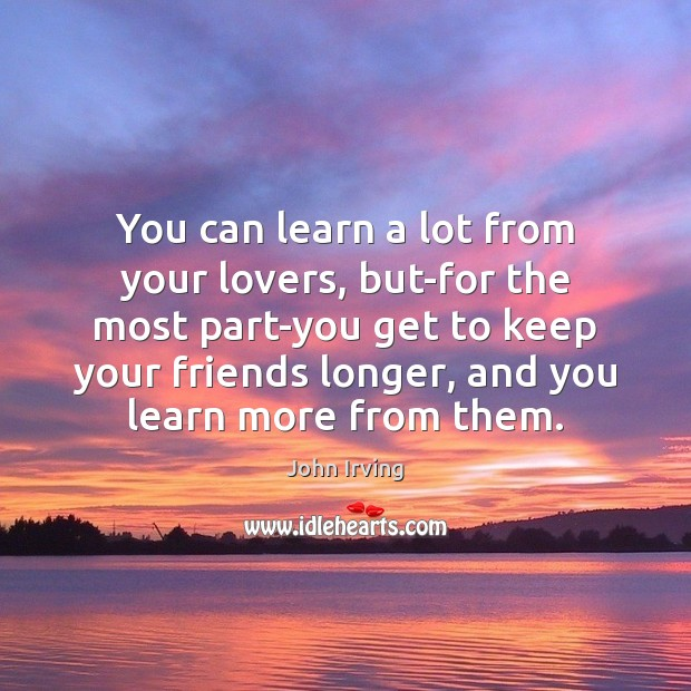 You can learn a lot from your lovers, but-for the most part-you John Irving Picture Quote