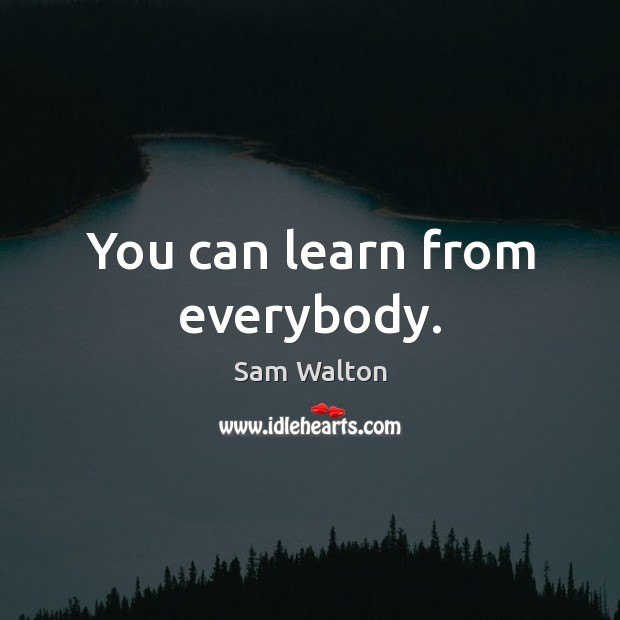 You can learn from everybody. Image
