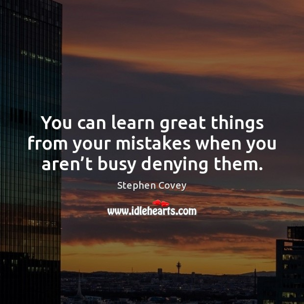 You can learn great things from your mistakes when you aren't busy denying them. Image