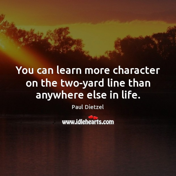 Image, You can learn more character on the two-yard line than anywhere else in life.
