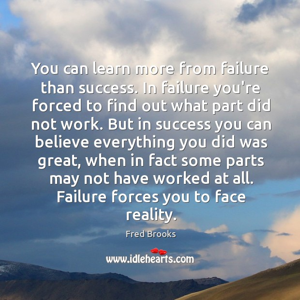 You can learn more from failure than success. In failure you're forced Image