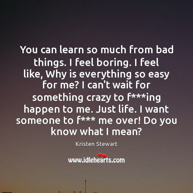 You can learn so much from bad things. I feel boring. I Image