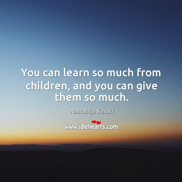 You can learn so much from children, and you can give them so much. Image