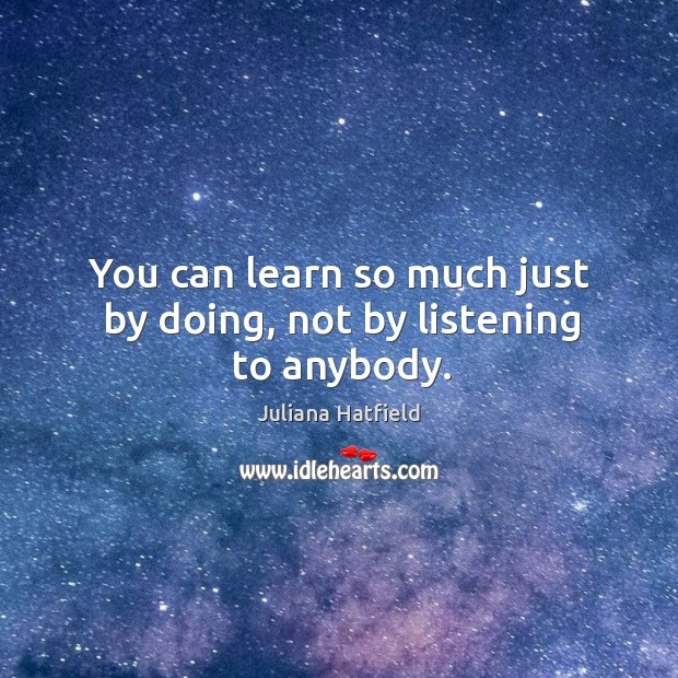 You can learn so much just by doing, not by listening to anybody. Image