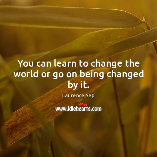You can learn to change the world or go on being changed by it. Image