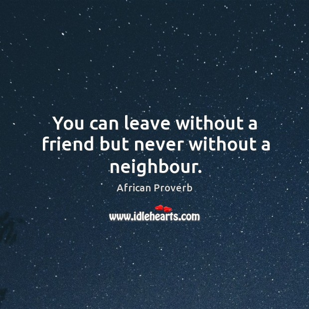 Image, You can leave without a friend but never without a neighbour.