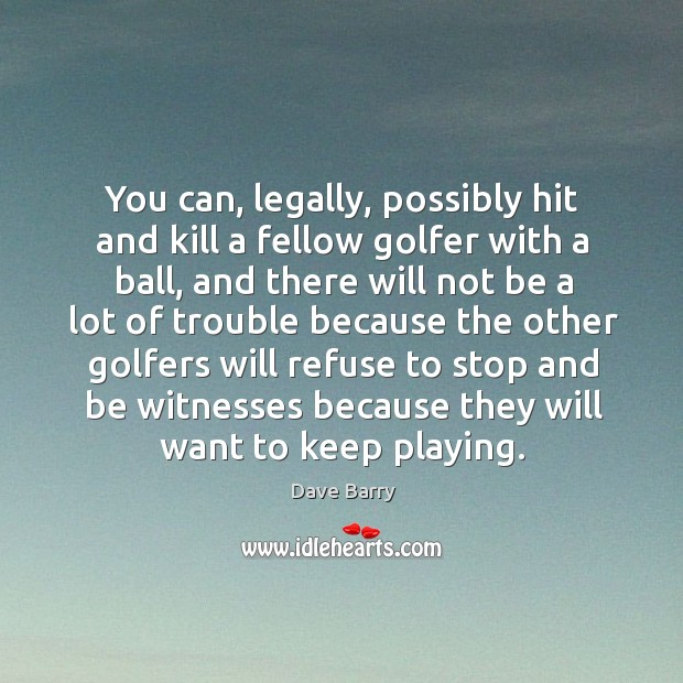 You can, legally, possibly hit and kill a fellow golfer with a Image
