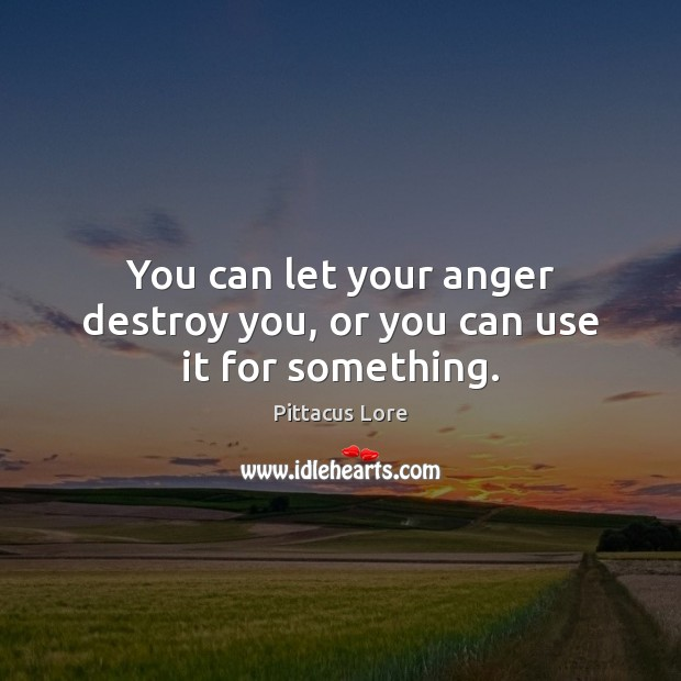 You can let your anger destroy you, or you can use it for something. Pittacus Lore Picture Quote