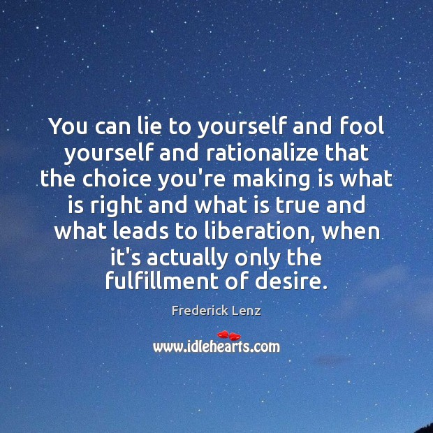 You can lie to yourself and fool yourself and rationalize that the Image