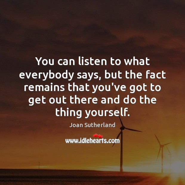 You can listen to what everybody says, but the fact remains that Joan Sutherland Picture Quote