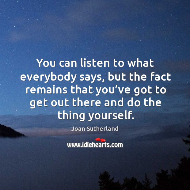 You can listen to what everybody says, but the fact remains that you've got to get out there and do the thing yourself. Image