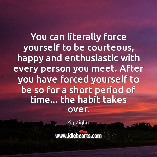 You can literally force yourself to be courteous, happy and enthusiastic with Image