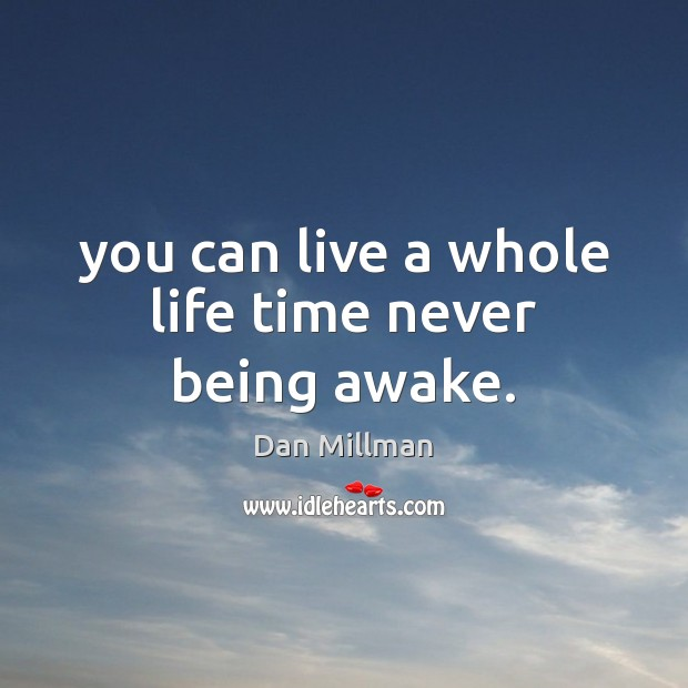 You can live a whole life time never being awake. Dan Millman Picture Quote