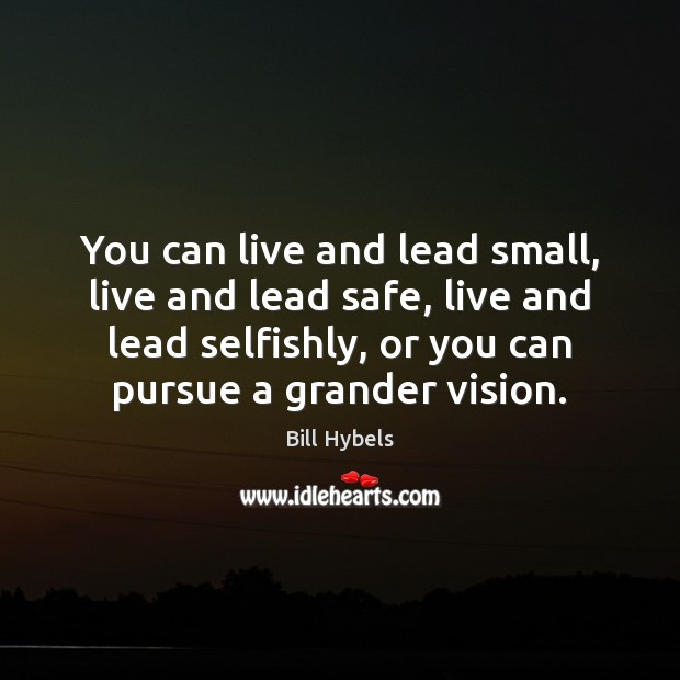 You can live and lead small, live and lead safe, live and Bill Hybels Picture Quote