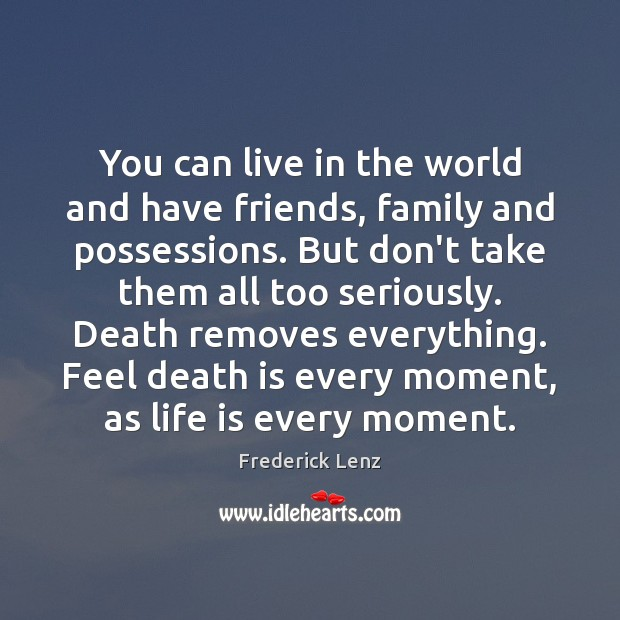 You can live in the world and have friends, family and possessions. Image