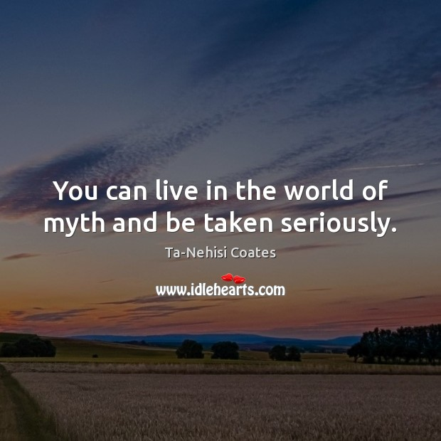You can live in the world of myth and be taken seriously. Ta-Nehisi Coates Picture Quote