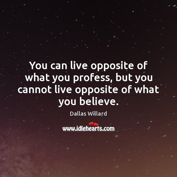 You can live opposite of what you profess, but you cannot live Image