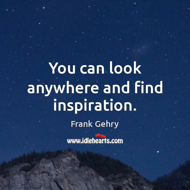 You can look anywhere and find inspiration. Frank Gehry Picture Quote