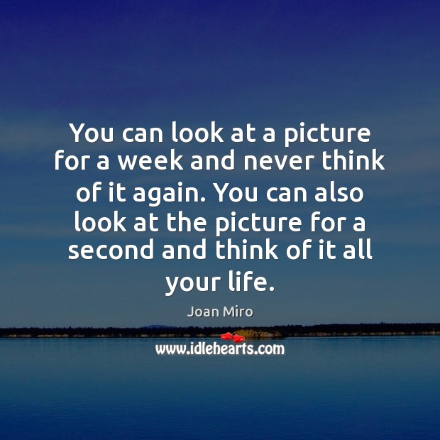 You can look at a picture for a week and never think Joan Miro Picture Quote