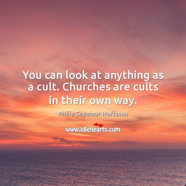 You can look at anything as a cult. Churches are cults in their own way. Philip Seymour Hoffman Picture Quote