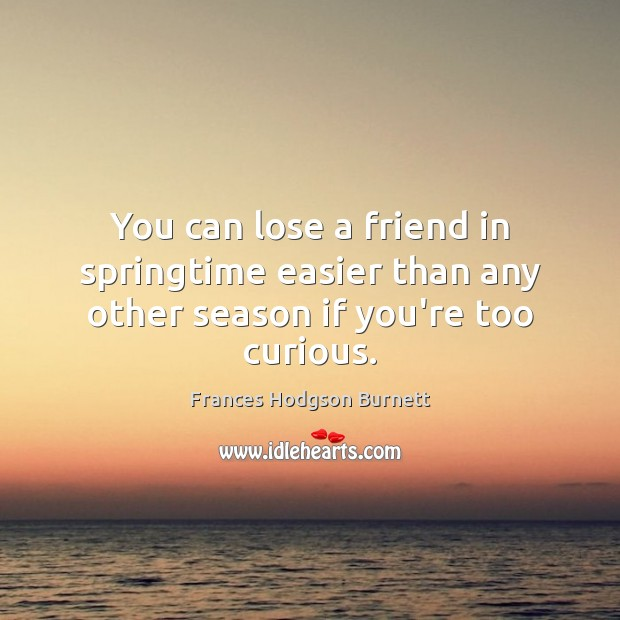 You can lose a friend in springtime easier than any other season if you're too curious. Frances Hodgson Burnett Picture Quote