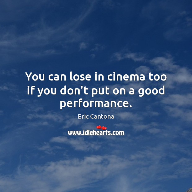 You can lose in cinema too if you don't put on a good performance. Eric Cantona Picture Quote