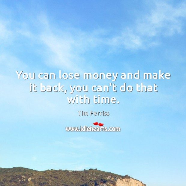 Image, You can lose money and make it back, you can't do that with time.