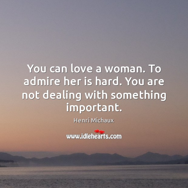 You can love a woman. To admire her is hard. You are not dealing with something important. Image