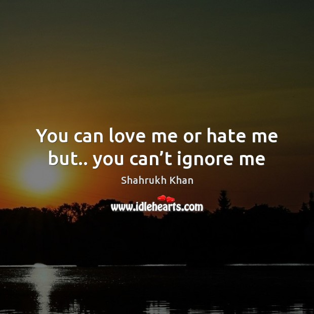 You can love me or hate me but.. you can't ignore me Shahrukh Khan Picture Quote