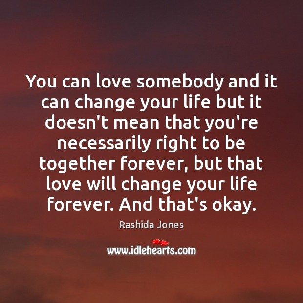 You can love somebody and it can change your life but it Rashida Jones Picture Quote