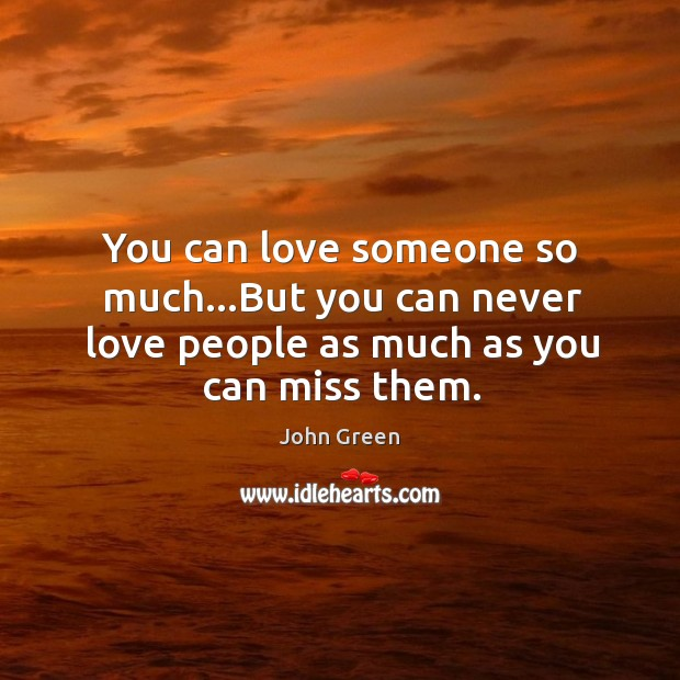 You can love someone so much…But you can never love people as much as you can miss them. Image