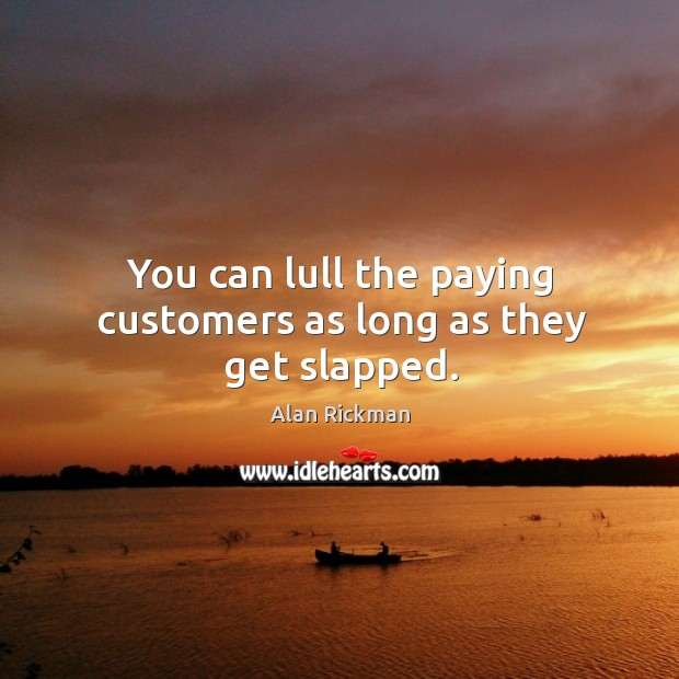 You can lull the paying customers as long as they get slapped. Image