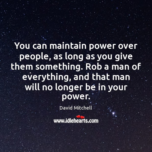 You can maintain power over people, as long as you give them David Mitchell Picture Quote