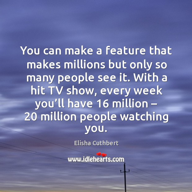You can make a feature that makes millions but only so many people see it. Elisha Cuthbert Picture Quote