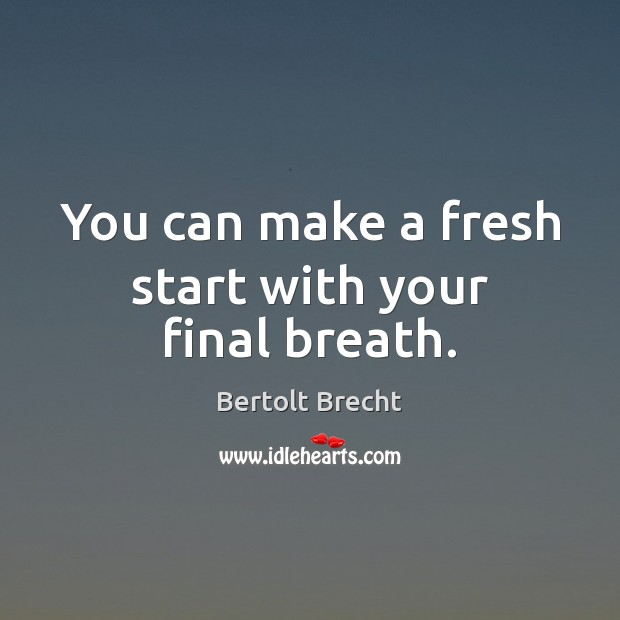 You can make a fresh start with your final breath. Image