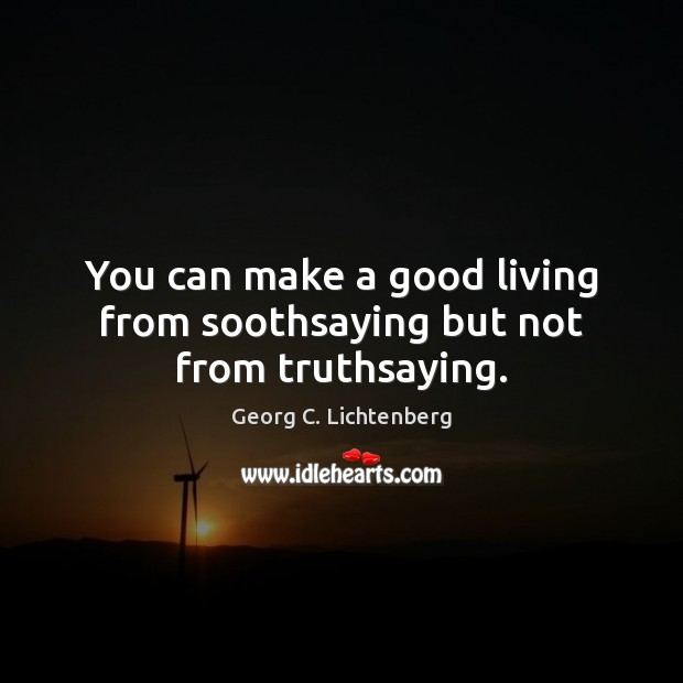 Image, You can make a good living from soothsaying but not from truthsaying.