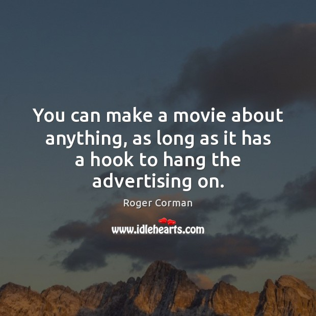 You can make a movie about anything, as long as it has a hook to hang the advertising on. Roger Corman Picture Quote