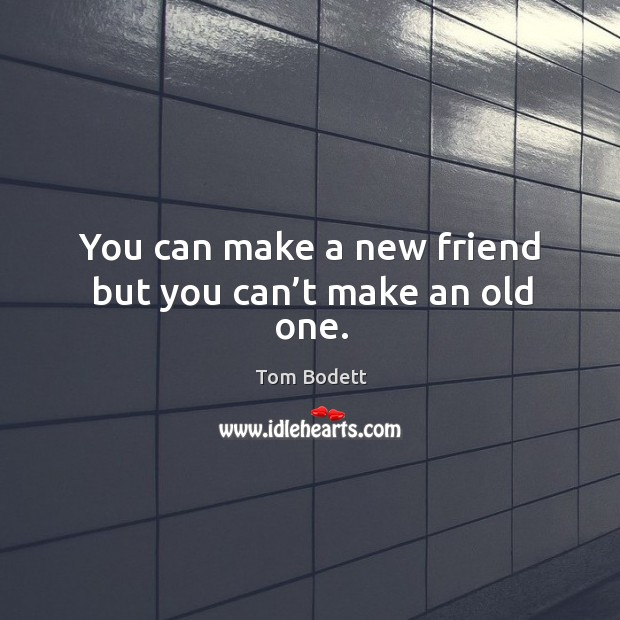 You can make a new friend but you can't make an old one. Image