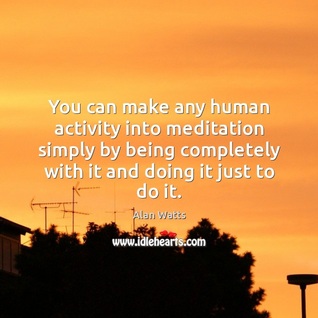 Image, You can make any human activity into meditation simply by being completely