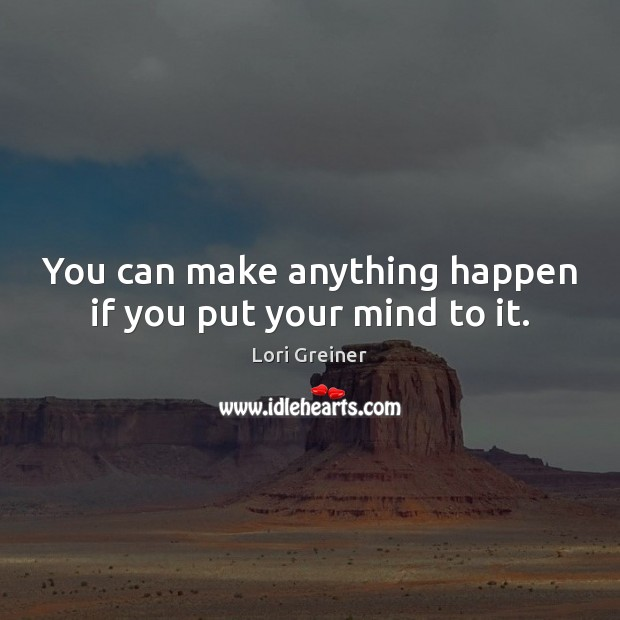 You can make anything happen if you put your mind to it. Image