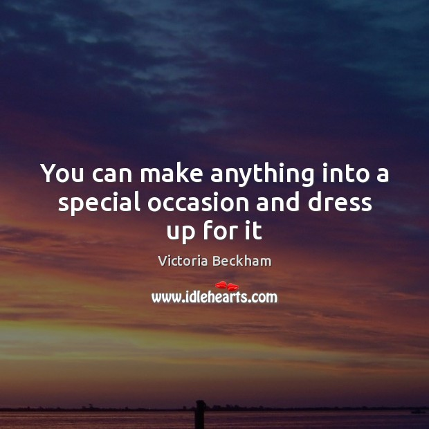 You can make anything into a special occasion and dress up for it Image
