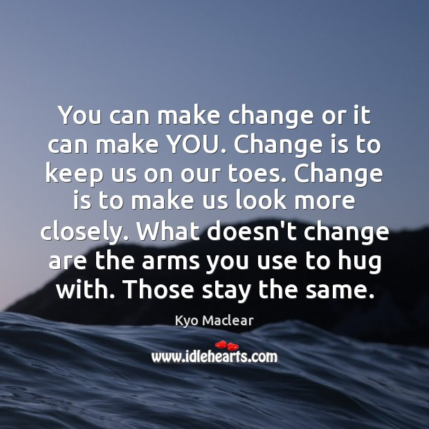 You can make change or it can make YOU. Change is to Hug Quotes Image