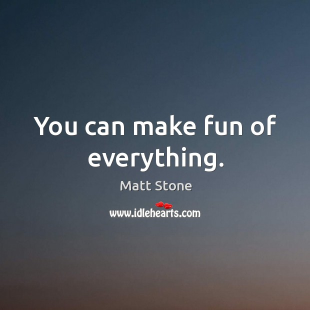 You can make fun of everything. Image