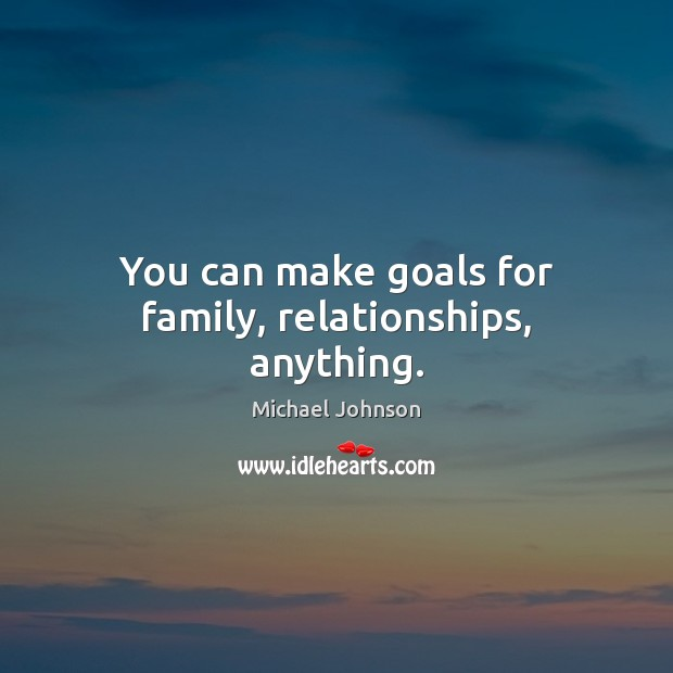 You can make goals for family, relationships, anything. Image