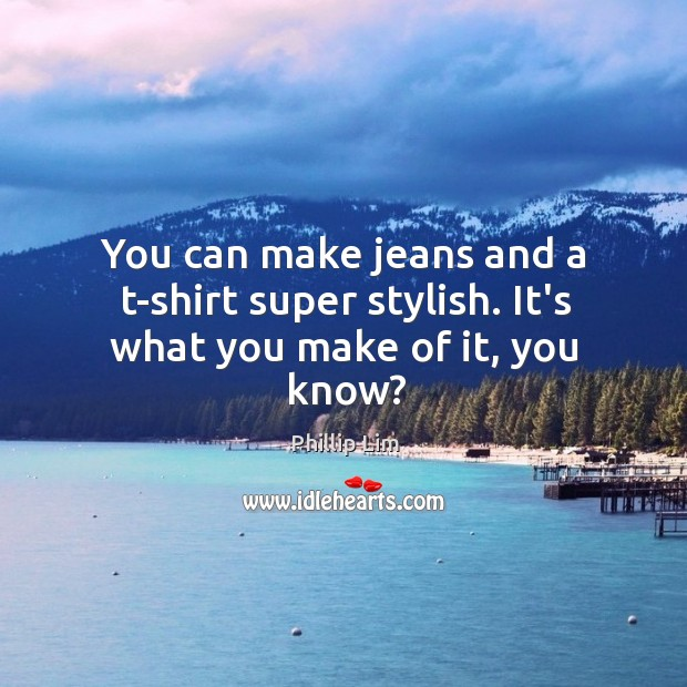 You can make jeans and a t-shirt super stylish. It's what you make of it, you know? Image